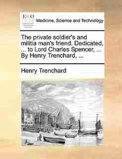 The Private Soldier's And Militia Man's Friend. Dedicated, ... To Lord Charles Spencer, ... By Henry Trenchard, ... by Henry Trenchard