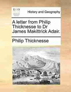 A Letter From Philip Thicknesse To Dr James Makittrick Adair. by Philip Thicknesse