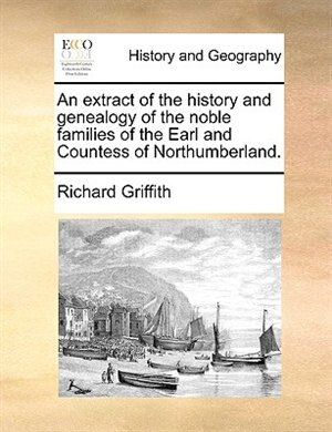An Extract Of The History And Genealogy Of The Noble Families Of The Earl And Countess Of Northumberland. by Richard Griffith