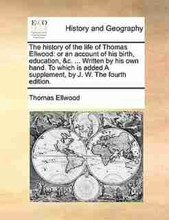 The History Of The Life Of Thomas Ellwood: Or An Account Of His Birth, Education, &c. ... Written By His Own Hand. To Which Is Added A Supplem by Thomas Ellwood
