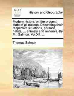 Modern History: Or, The Present State Of All Nations. Describing Their Respective Situations, Persons, Habits, ... by Thomas Salmon
