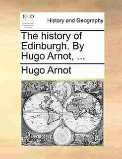 The History Of Edinburgh. By Hugo Arnot, ... by Hugo Arnot