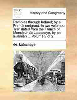 Rambles Through Ireland; By A French Emigrant. In Two Volumes. Translated From The French Of Monsieur De Latocnaye, By An Irishman ...  Volume 2 Of 2 by De. Latocnaye