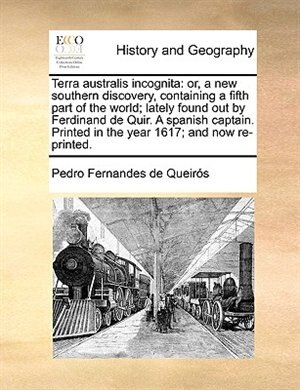 Terra Australis Incognita: Or, A New Southern Discovery, Containing A Fifth Part Of The World; Lately Found Out By Ferdinand D by Pedro Fernandes De Queirós