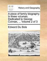 A Piece Of Family Biography. In Three Volumes. Dedicated To George Colman, ...  Volume 2 Of 3