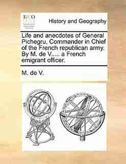 Life And Anecdotes Of General Pichegru, Commander In Chief Of The French Republican Army. By M. De V..... A French Emigrant Officer. by M. De V.