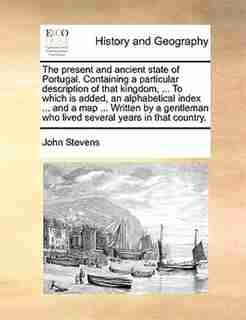 The Present And Ancient State Of Portugal. Containing A Particular Description Of That Kingdom, ... To Which Is Added, An Alphabetical Index ... And A Map ... Written By A Gentleman Who Lived Several Years In That Country. by John Stevens