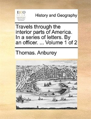 Travels Through The Interior Parts Of America. In A Series Of Letters. By An Officer. ...  Volume 1 Of 2 by Thomas. Anburey