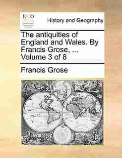 The Antiquities Of England And Wales. By Francis Grose, ...  Volume 3 Of 8 by Francis Grose