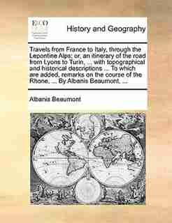 Travels From France To Italy, Through The Lepontine Alps; Or, An Itinerary Of The Road From Lyons To Turin, ... With Topographical And Historical Descriptions ... To Which Are Added, Remarks On The Course Of The Rhone, ... By Albanis Beaumont, ... by Albanis Beaumont