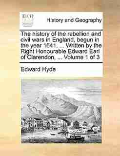 The History Of The Rebellion And Civil Wars In England, Begun In The Year 1641. ... Written By The Right Honourable Edward Earl Of Clarendon, ...  Volume 1 Of 3 by Edward Hyde
