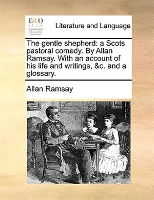 The Gentle Shepherd: A Scots Pastoral Comedy. By Allan Ramsay. With An Account Of His Life And Writings, &c. And A Gloss by Allan Ramsay