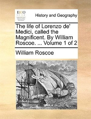 The Life Of Lorenzo De' Medici, Called The Magnificent. By William Roscoe. ...  Volume 1 Of 2 by William Roscoe