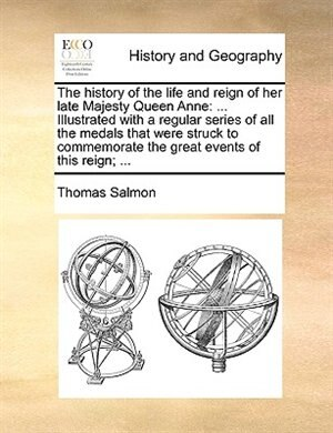 The History Of The Life And Reign Of Her Late Majesty Queen Anne: ... Illustrated With A Regular Series Of All The Medals That Were Struck To Commemorate The Great E by Thomas Salmon