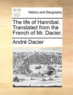 The Life Of Hannibal. Translated From The French Of Mr. Dacier. by André Dacier