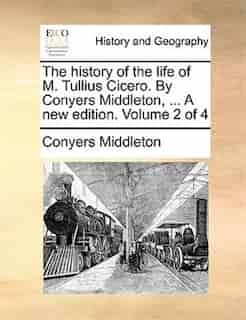 The History Of The Life Of M. Tullius Cicero. By Conyers Middleton, ... A New Edition. Volume 2 Of 4 by Conyers Middleton