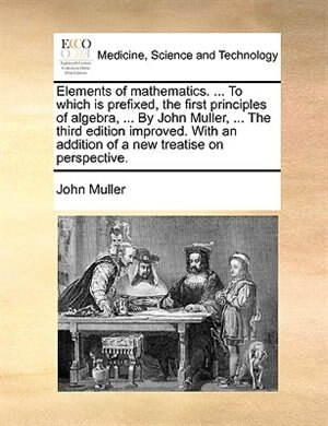 Elements Of Mathematics. ... To Which Is Prefixed, The First Principles Of Algebra, ... By John Muller, ... The Third Edition Improved. With An Addition Of A New Treatise On Perspective. by John Muller