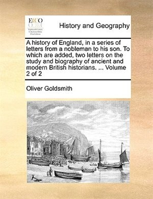 A History Of England, In A Series Of Letters From A Nobleman To His Son. To Which Are Added, Two Letters On The Study And Biography Of Ancient And Modern British Historians. ...  Volume 2 Of 2 by Oliver Goldsmith