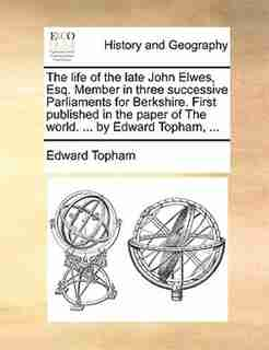 The Life Of The Late John Elwes, Esq. Member In Three Successive Parliaments For Berkshire. First Published In The Paper Of The World. ... By Edward Topham, ... by Edward Topham