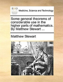 Book Some General Theorems Of Considerable Use In The Higher Parts Of Mathematics. By Matthew Stewart ... by Matthew Stewart
