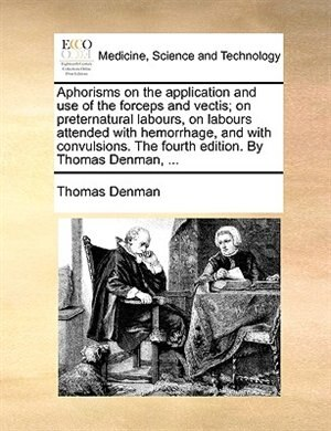 Aphorisms On The Application And Use Of The Forceps And Vectis; On Preternatural Labours, On Labours Attended With Hemorrhage, And With Convulsions. The Fourth Edition. By Thomas Denman, ... by Thomas Denman