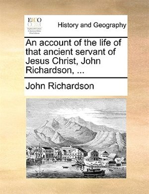 An Account Of The Life Of That Ancient Servant Of Jesus Christ, John Richardson, ... by John Richardson