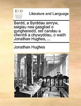 Book Bardd, A Byrddau Amryw, Seigiau Neu Gasgliad O Gynghanedd, Sef Carolau A Cherddi A Chywyddau, O… by Jonathan Hughes