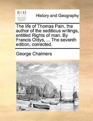 The Life Of Thomas Pain, The Author Of The Seditious Writings, Entitled Rights Of Man. By Francis Oldys, ... The Seventh Edition, Corrected. by George Chalmers