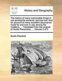 The History Of Many Memorable Things In Use Among The Ancients, But Now Lost. And An Account Of Many Excellent Discoveries Made By And Now In Use Among The Moderns, ... Translated From The Original Of Guido Pancirollus, ...  Volume 2 Of 2 by Guido Panciroli