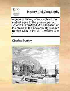 A General History Of Music, From The Earliest Ages To The Present Period. To Which Is Prefixed, A Dissertation On The Music Of The Ancients. By Charles Burney, Mus.d. F.r.s. ...  Volume 4 Of 4 by Charles Burney