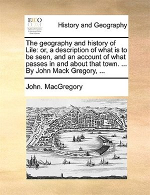The Geography And History Of Lile: Or, A Description Of What Is To Be Seen, And An Account Of What Passes In And About That Town. ... by John. Macgregory