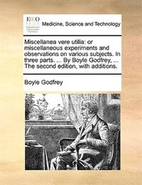 Miscellanea Vere Utilia: Or Miscellaneous Experiments And Observations On Various Subjects. In…