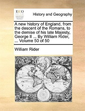A New History Of England, From The Descent Of The Romans, To The Demise Of His Late Majesty, George Ii ... By William Rider, ...  Volume 50 Of 50 by William Rider