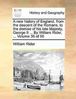 A New History Of England, From The Descent Of The Romans, To The Demise Of His Late Majesty, George Ii ... By William Rider, ...  Volume 36 Of 50 by William Rider