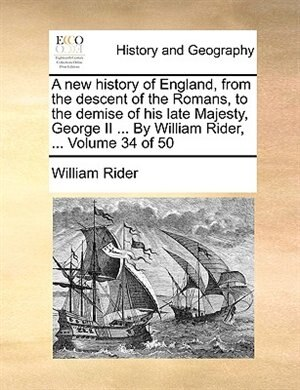 A New History Of England, From The Descent Of The Romans, To The Demise Of His Late Majesty, George Ii ... By William Rider, ...  Volume 34 Of 50 by William Rider
