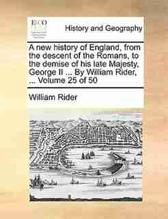 A New History Of England, From The Descent Of The Romans, To The Demise Of His Late Majesty, George Ii ... By William Rider, ...  Volume 25 Of 50 by William Rider