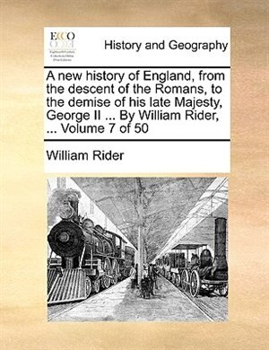 A New History Of England, From The Descent Of The Romans, To The Demise Of His Late Majesty, George Ii ... By William Rider, ...  Volume 7 Of 50 by William Rider