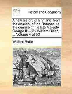 A New History Of England, From The Descent Of The Romans, To The Demise Of His Late Majesty, George Ii ... By William Rider, ...  Volume 4 Of 50 by William Rider