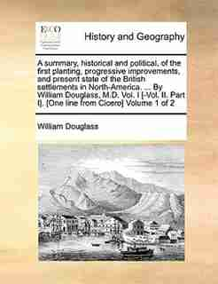 A Summary, Historical And Political, Of The First Planting, Progressive Improvements, And Present State Of The British Settlements In North-america. ... By William Douglass, M.d. Vol. I [-vol. Ii. Part I]. [one Line From Cicero]  Volume 1 Of 2 by William Douglass
