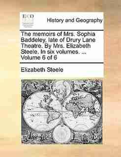 The Memoirs Of Mrs. Sophia Baddeley, Late Of Drury Lane Theatre. By Mrs. Elizabeth Steele. In Six Volumes. ...  Volume 6 Of 6 by Elizabeth Steele