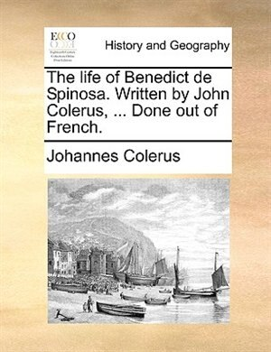 The Life Of Benedict De Spinosa. Written By John Colerus, ... Done Out Of French. by Johannes Colerus