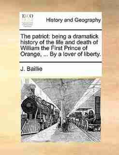 The Patriot: Being A Dramatick History Of The Life And Death Of William The First Prince Of Orange, ... By A Lov by J. Baillie