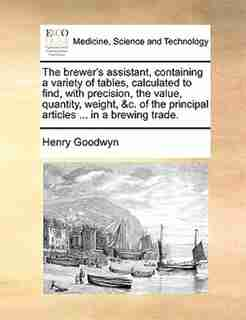 The Brewer's Assistant, Containing A Variety Of Tables, Calculated To Find, With Precision, The Value, Quantity, Weight, &c. Of The Principal Articles ... In A Brewing Trade. by Henry Goodwyn