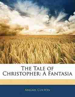 The Tale Of Christopher: A Fantasia by Abigail Colton