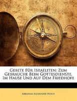 Gebete Für Israeliten: Zum Gebrauche Beim Gottesdienste, Im Hause Und Auf Dem Friedhofe