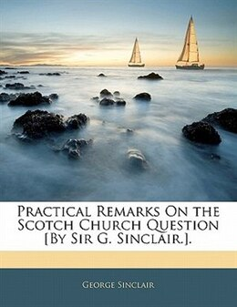 Book Practical Remarks On The Scotch Church Question [by Sir G. Sinclair.]. by George Sinclair