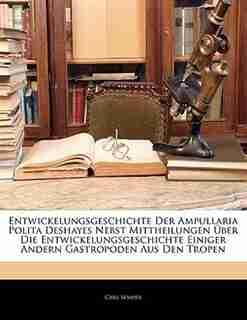 Entwickelungsgeschichte Der Ampullaria Polita Deshayes Nebst Mittheilungen Über Die Entwickelungsgeschichte Einiger Andern Gastropoden Aus Den Tropen by Carl Semper