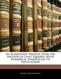 An Elementary Treatise Upon The Method Of Least Squares: With Numerical Examples Of Its Applications