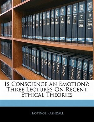 Is Conscience An Emotion?: Three Lectures On Recent Ethical Theories by Hastings Rashdall