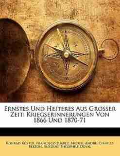 Ernstes Und Heiteres Aus Grosser Zeit: Kriegserinnerungen Von 1866 Und 1870-71 by Konrad Küster